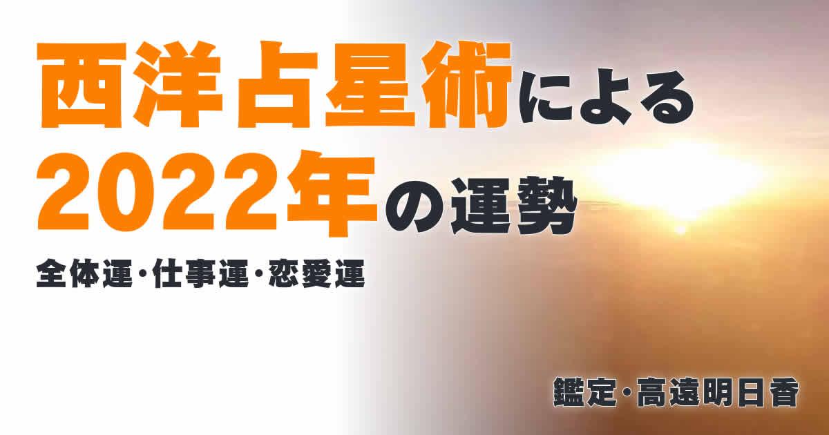 西洋占星術による2022年の運勢/全体運・仕事運・恋愛運/鑑定・高遠明日香
